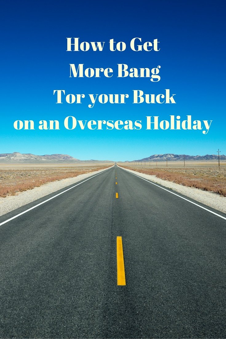 How to get more bang for your buck on an overseas holiday