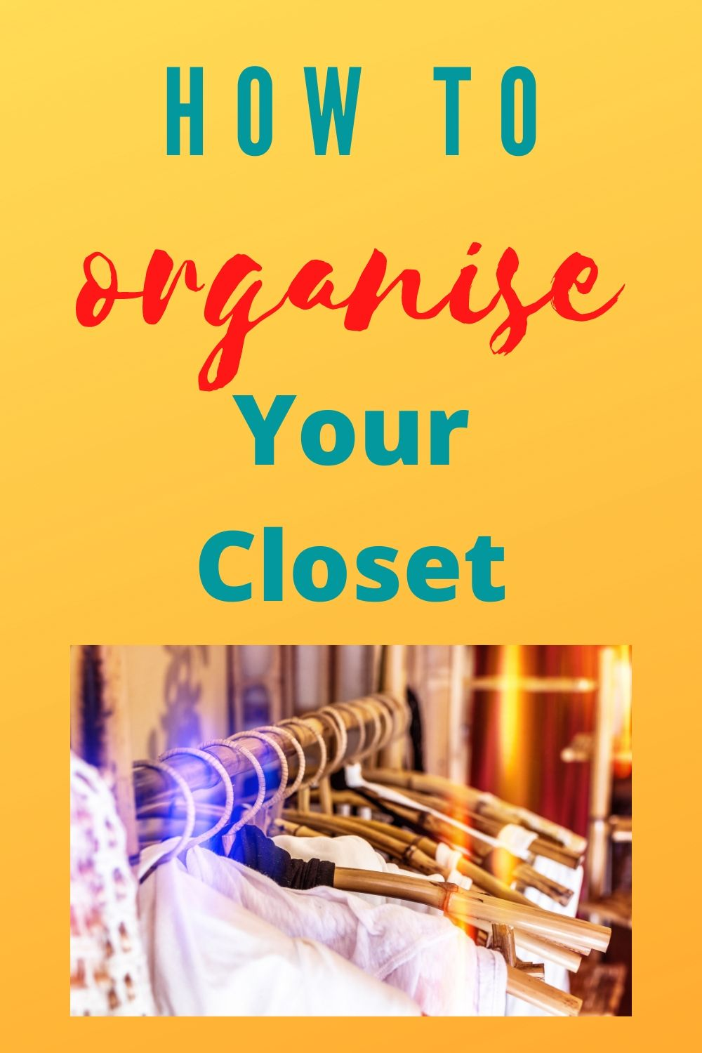 How to have an organised closet, text overlay and pic of clothes on hangers
